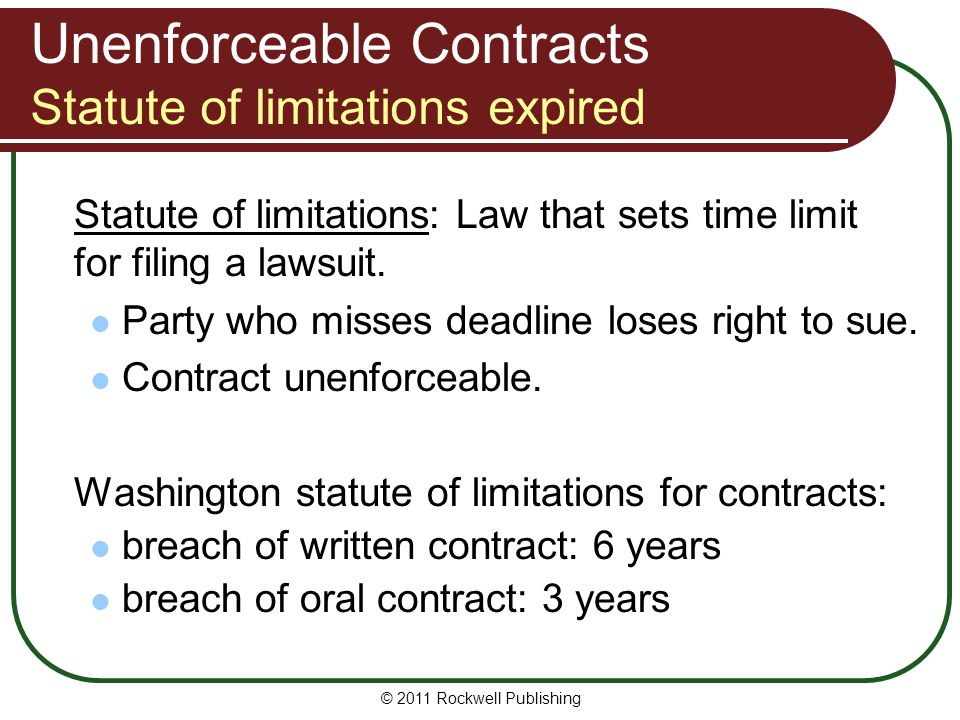 © 2011 Rockwell Publishing Unenforceable Contracts Statute of limitations expired Statute of limitations: Law that sets time limit for filing a lawsui
