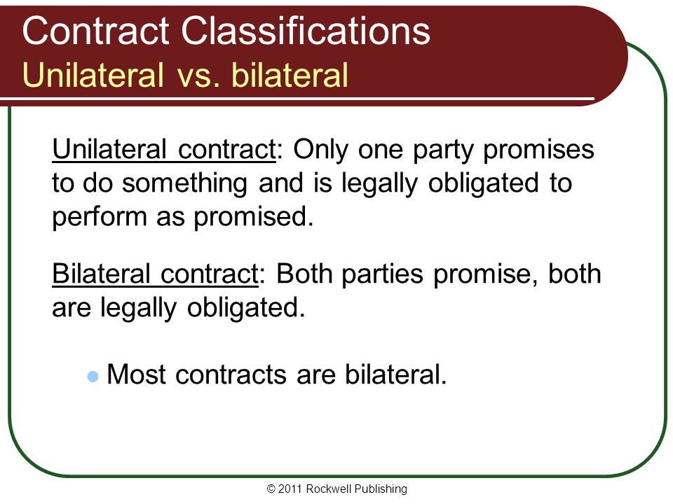 © 2011 Rockwell Publishing Contract Classifications Unilateral vs. bilateral Unilateral contract: Only one party promises to do something and is legal