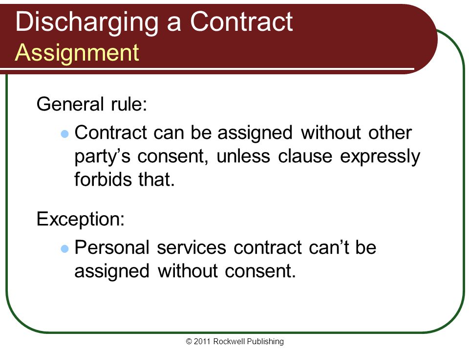 © 2011 Rockwell Publishing General rule: Contract can be assigned without other partys consent, unless clause expressly forbids that. Exception: Perso