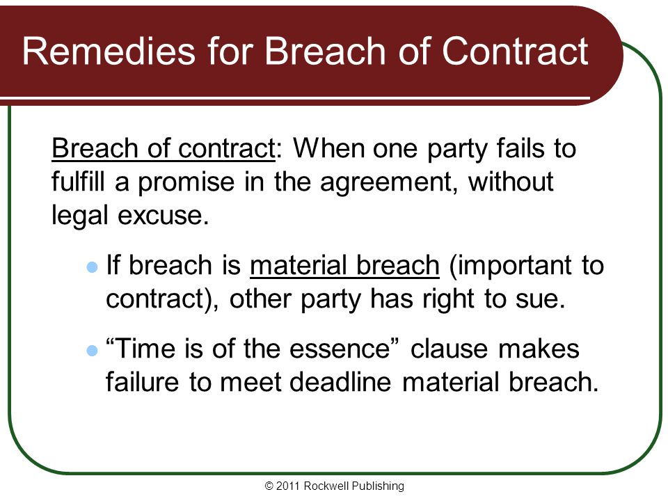 © 2011 Rockwell Publishing Remedies for Breach of Contract Breach of contract: When one party fails to fulfill a promise in the agreement, without leg