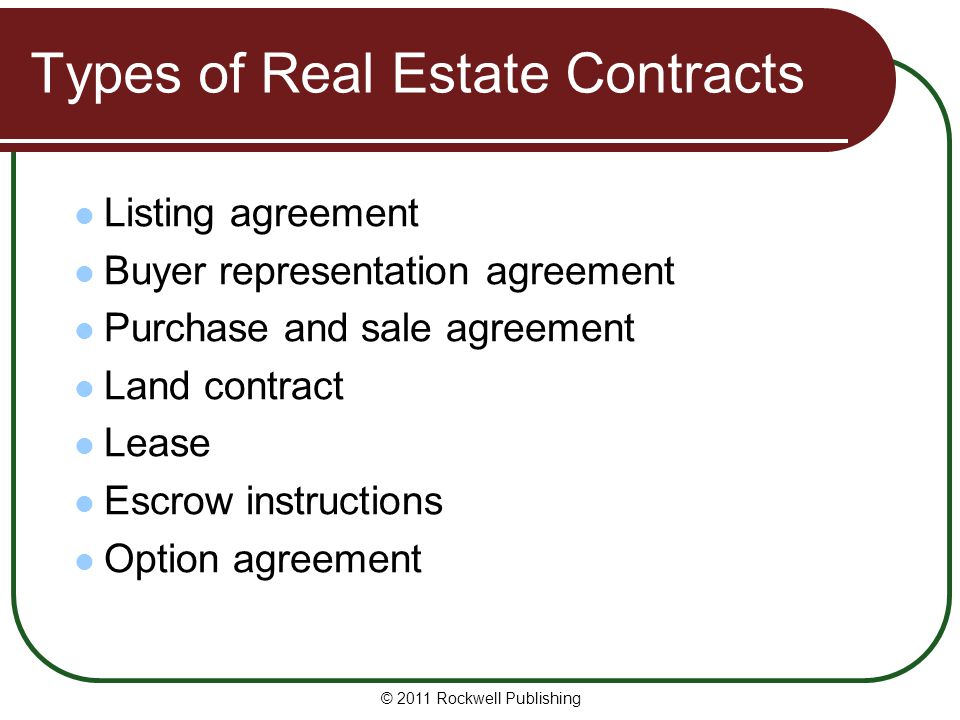 © 2011 Rockwell Publishing Types of Real Estate Contracts Listing agreement Buyer representation agreement Purchase and sale agreement Land contract L