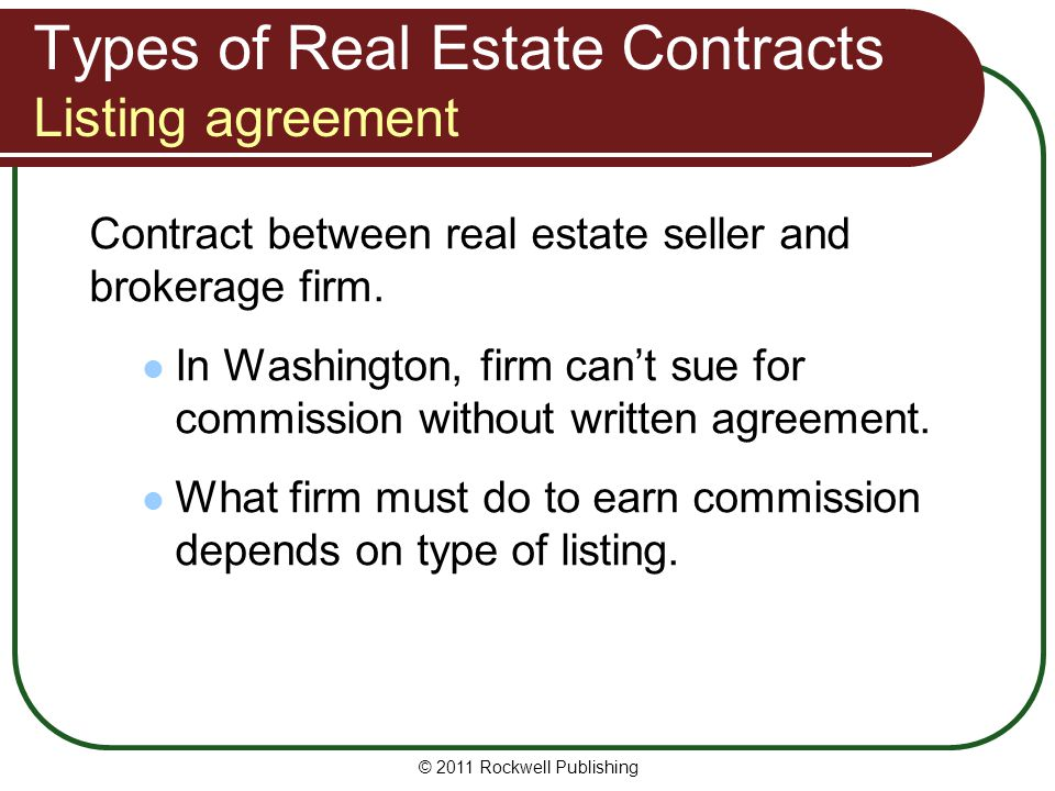 © 2011 Rockwell Publishing Types of Real Estate Contracts Listing agreement Contract between real estate seller and brokerage firm. In Washington, fir