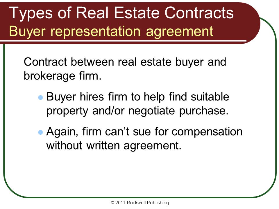 © 2011 Rockwell Publishing Types of Real Estate Contracts Buyer representation agreement Contract between real estate buyer and brokerage firm. Buyer
