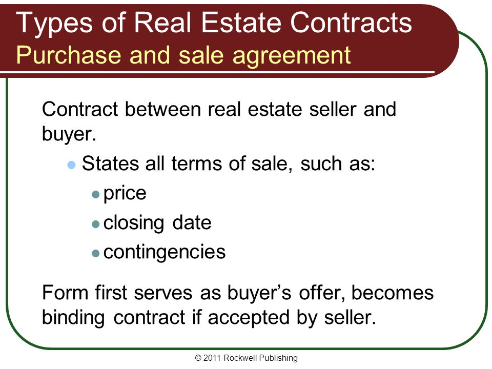 © 2011 Rockwell Publishing Types of Real Estate Contracts Purchase and sale agreement Contract between real estate seller and buyer. States all terms