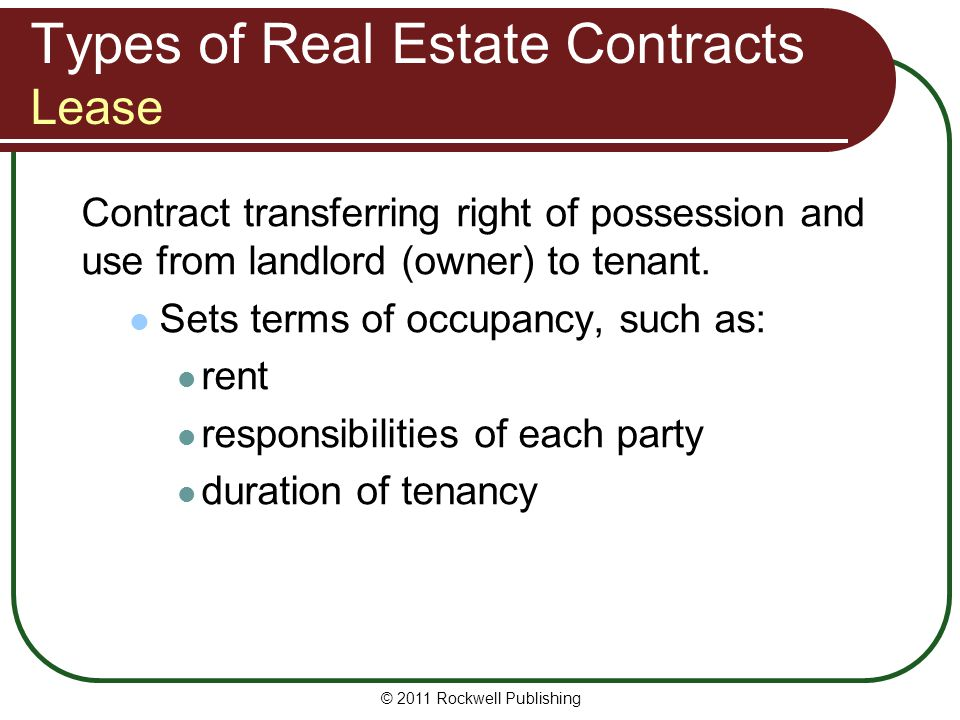 © 2011 Rockwell Publishing Types of Real Estate Contracts Lease Contract transferring right of possession and use from landlord (owner) to tenant. Set