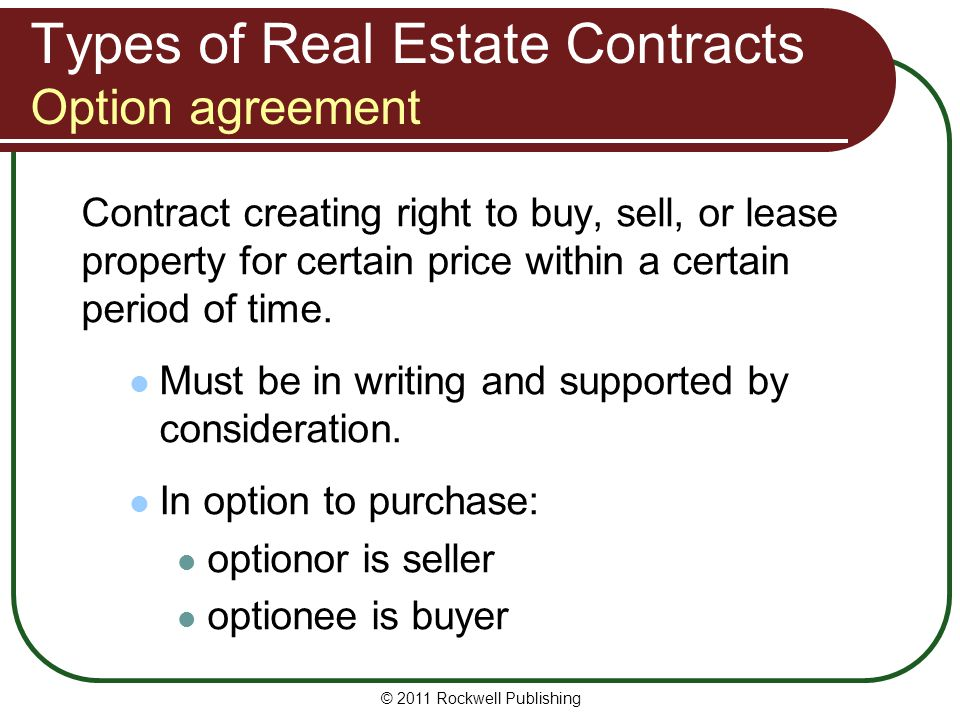 © 2011 Rockwell Publishing Types of Real Estate Contracts Option agreement Contract creating right to buy, sell, or lease property for certain price w