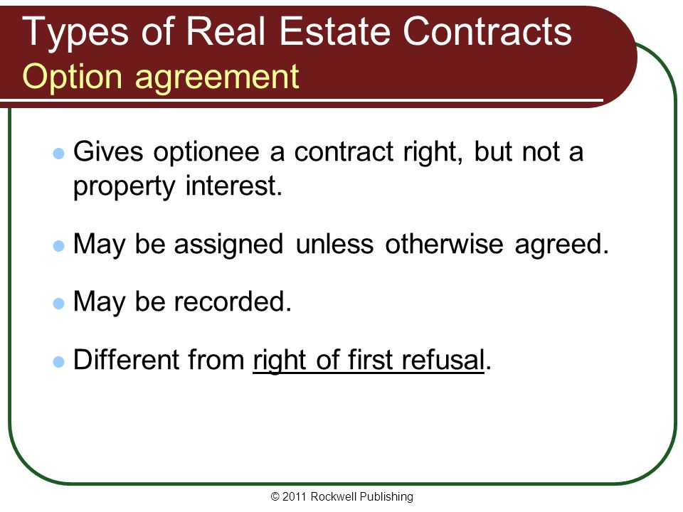 © 2011 Rockwell Publishing Types of Real Estate Contracts Option agreement Gives optionee a contract right, but not a property interest. May be assign