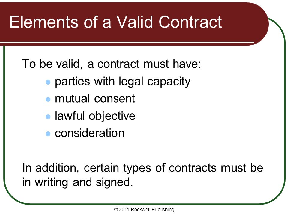 © 2011 Rockwell Publishing Elements of a Valid Contract To be valid, a contract must have: parties with legal capacity mutual consent lawful objective