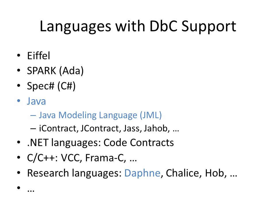 Languages with DbC Support Eiffel SPARK (Ada) Spec# (C#) Java – Java Modeling Language (JML) – iContract, JContract, Jass, Jahob, ….NET languages: Code Contracts C/C++: VCC, Frama-C, … Research languages: Daphne, Chalice, Hob, … …