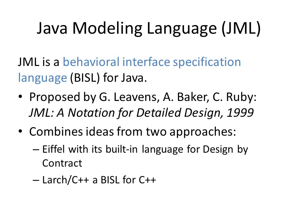 Java Modeling Language (JML) JML is a behavioral interface specification language (BISL) for Java. Proposed by G. Leavens, A. Baker, C. Ruby: JML: A N