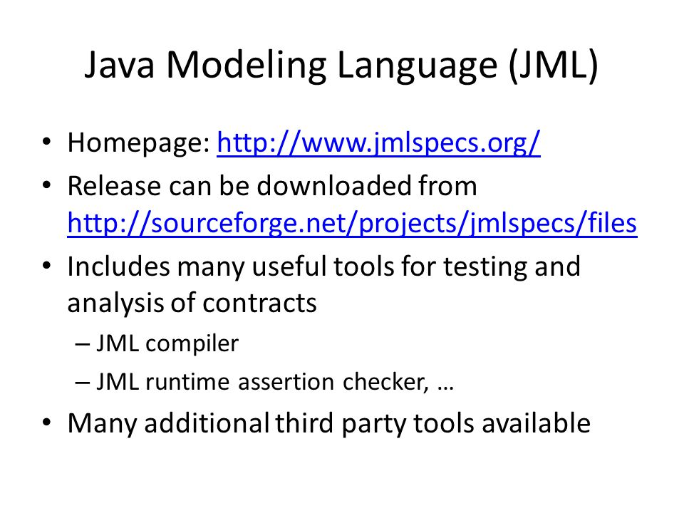 Java Modeling Language (JML) Homepage: http://www.jmlspecs.org/http://www.jmlspecs.org/ Release can be downloaded from http://sourceforge.net/projects/jmlspecs/files http://sourceforge.net/projects/jmlspecs/files Includes many useful tools for testing and analysis of contracts – JML compiler – JML runtime assertion checker, … Many additional third party tools available