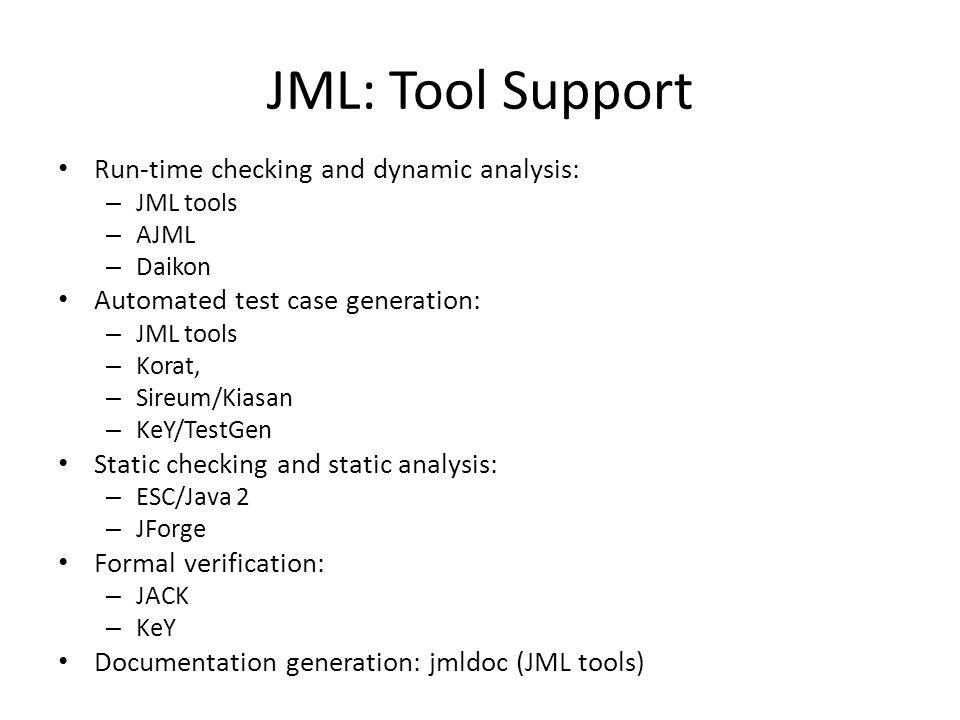 JML: Tool Support Run-time checking and dynamic analysis: – JML tools – AJML – Daikon Automated test case generation: – JML tools – Korat, – Sireum/Ki