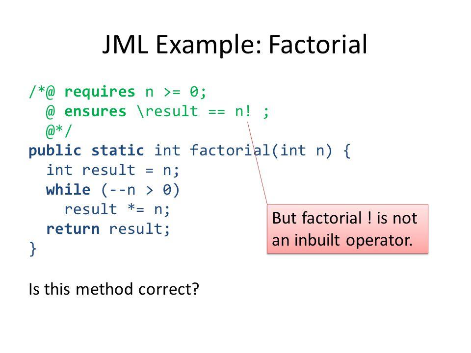 /*@ requires n >= 0; @ ensures \result == n! ; @*/ public static int factorial(int n) { int result = n; while (--n > 0) result *= n; return result; }