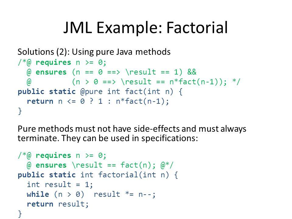 Solutions (2): Using pure Java methods /*@ requires n >= 0; @ ensures (n == 0 ==> \result == 1) && @ (n > 0 ==> \result == n*fact(n-1)); */ public static @pure int fact(int n) { return n <= 0 .