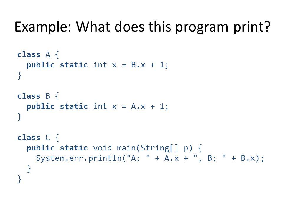 class A { public static int x = B.x + 1; } class B { public static int x = A.x + 1; } class C { public static void main(String[] p) { System.err.print