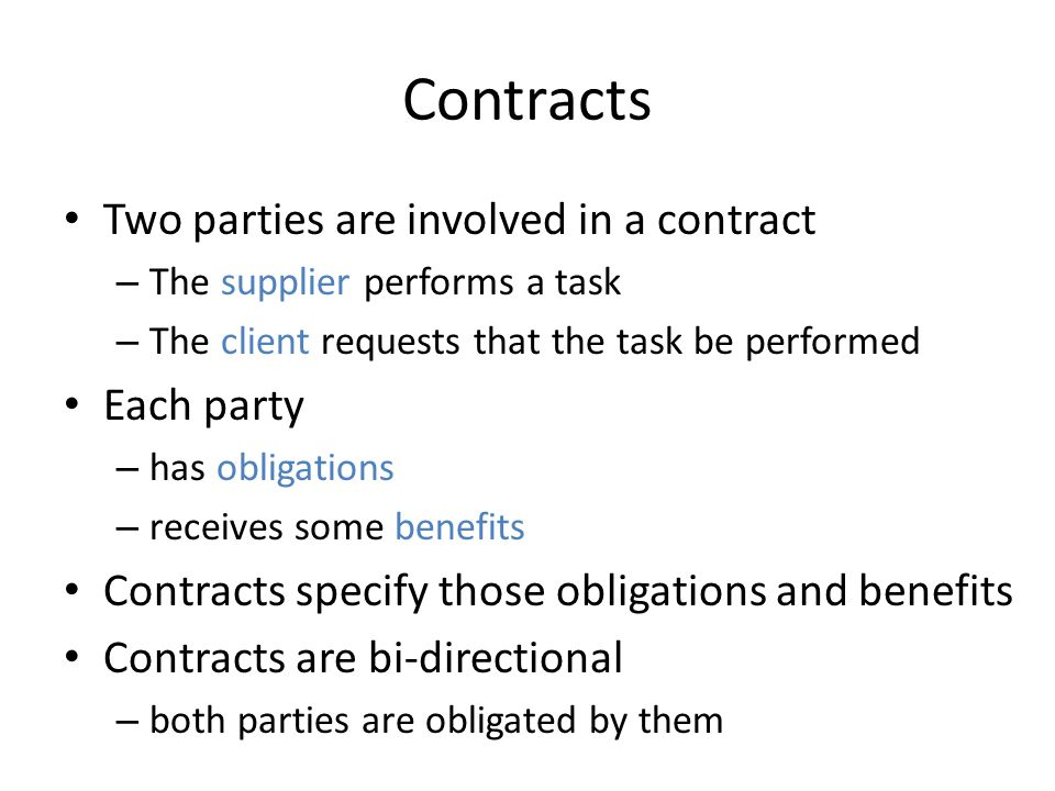 Contracts Two parties are involved in a contract – The supplier performs a task – The client requests that the task be performed Each party – has obligations – receives some benefits Contracts specify those obligations and benefits Contracts are bi-directional – both parties are obligated by them
