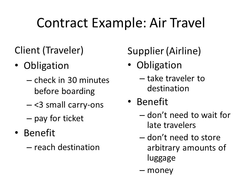 Contract Example: Air Travel Client (Traveler) Obligation – check in 30 minutes before boarding – <3 small carry-ons – pay for ticket Benefit – reach destination Supplier (Airline) Obligation – take traveler to destination Benefit – dont need to wait for late travelers – dont need to store arbitrary amounts of luggage – money
