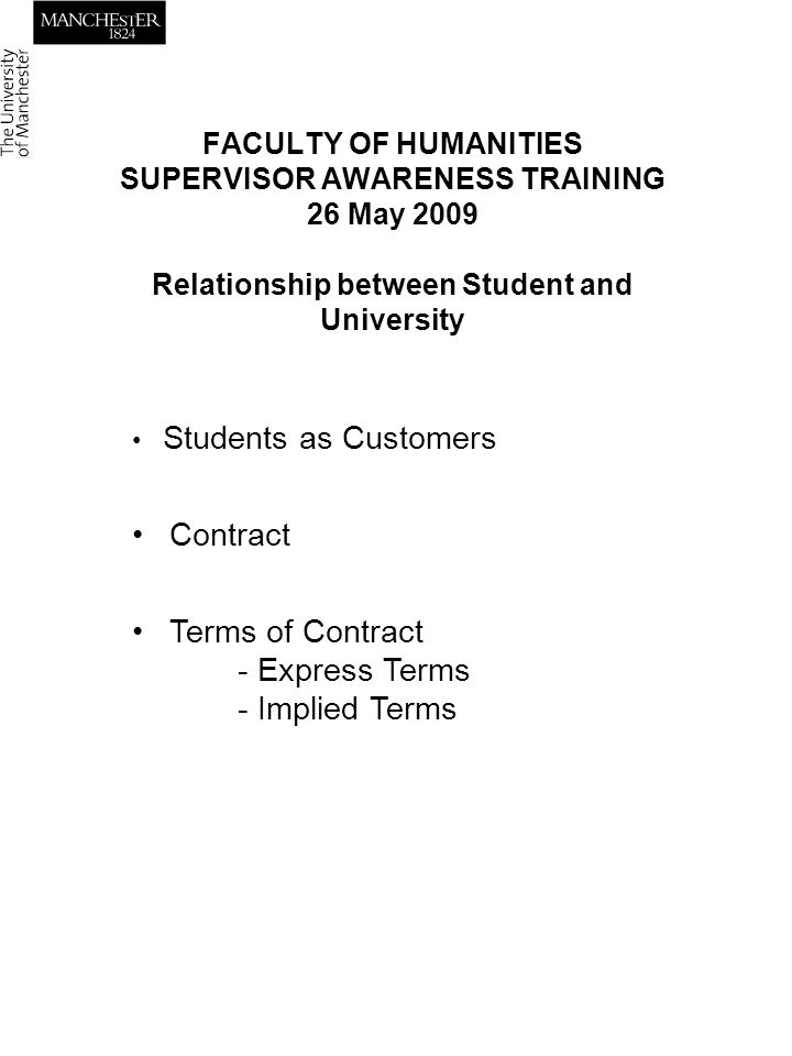 FACULTY OF HUMANITIES SUPERVISOR AWARENESS TRAINING 26 May 2009 Relationship between Student and University Students as Customers Contract Terms of Contract - Express Terms - Implied Terms