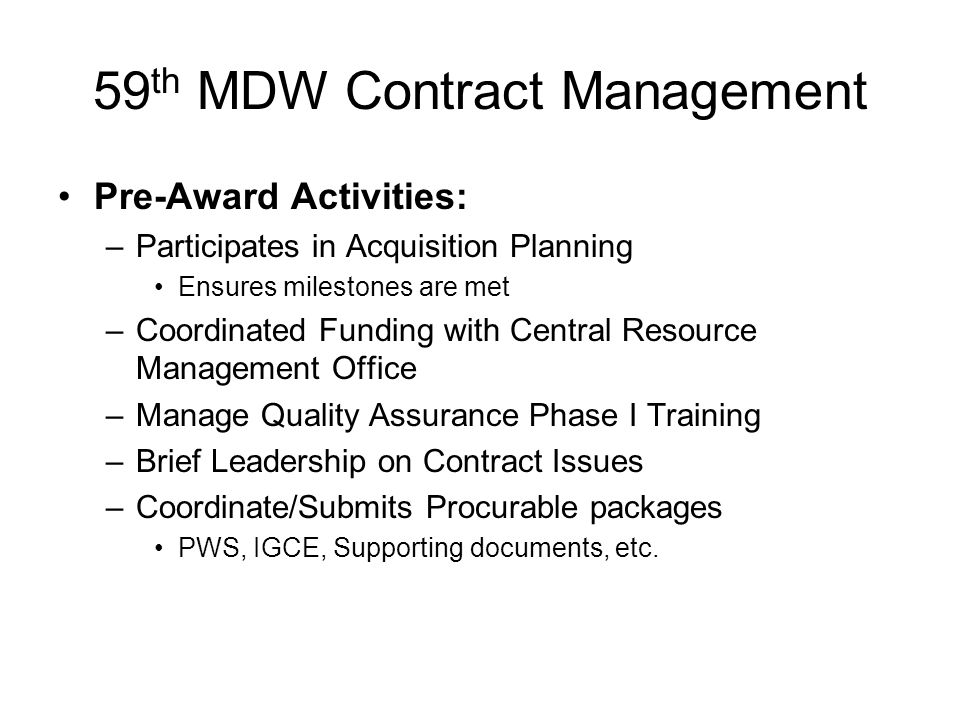 59 th MDW Contract Management Pre-Award Activities: –Participates in Acquisition Planning Ensures milestones are met –Coordinated Funding with Central Resource Management Office –Manage Quality Assurance Phase I Training –Brief Leadership on Contract Issues –Coordinate/Submits Procurable packages PWS, IGCE, Supporting documents, etc.