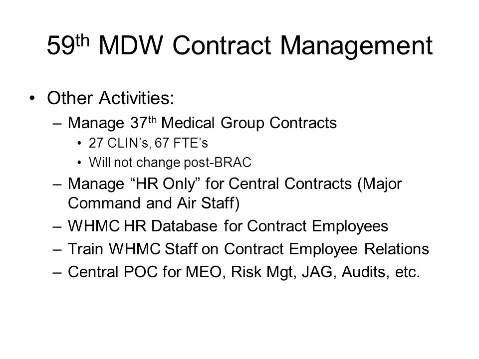 59 th MDW Contract Management Other Activities: –Manage 37 th Medical Group Contracts 27 CLINs, 67 FTEs Will not change post-BRAC –Manage HR Only for Central Contracts (Major Command and Air Staff) –WHMC HR Database for Contract Employees –Train WHMC Staff on Contract Employee Relations –Central POC for MEO, Risk Mgt, JAG, Audits, etc.