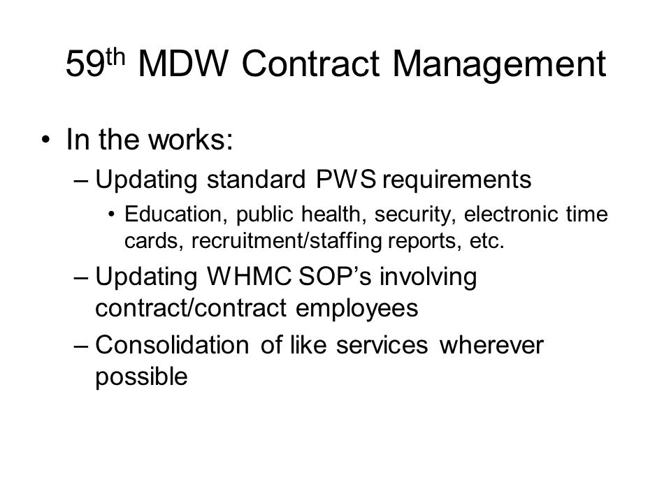 59 th MDW Contract Management In the works: –Updating standard PWS requirements Education, public health, security, electronic time cards, recruitment