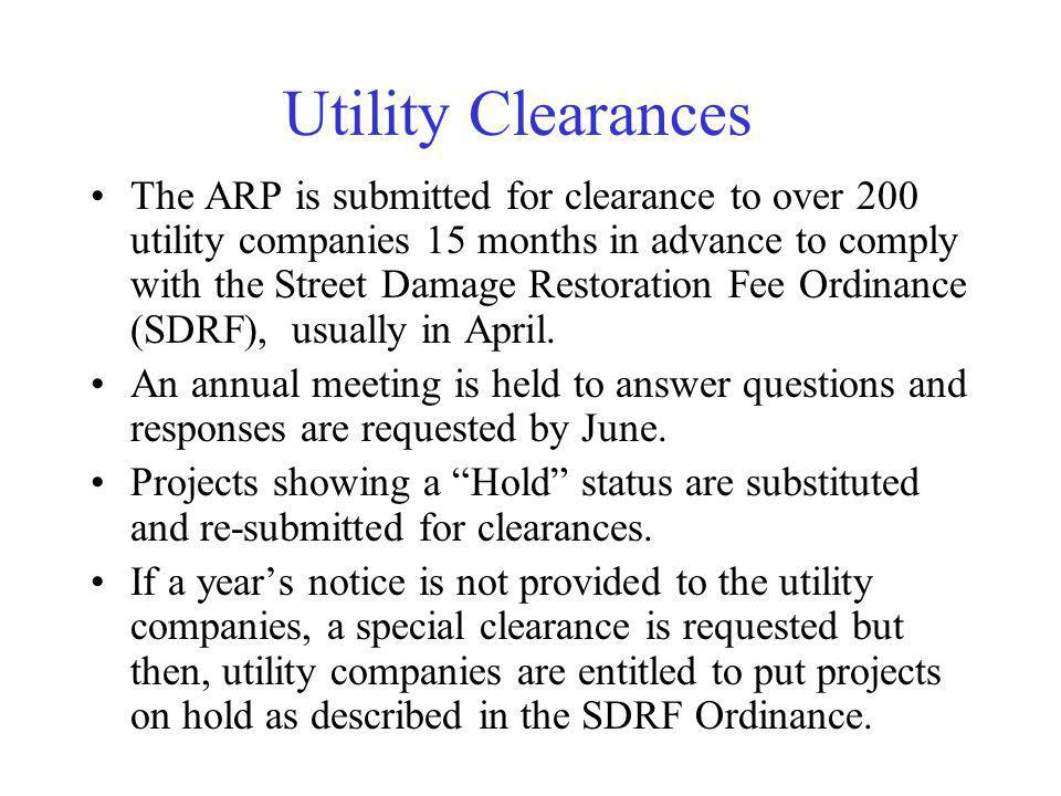 Utility Clearances The ARP is submitted for clearance to over 200 utility companies 15 months in advance to comply with the Street Damage Restoration Fee Ordinance (SDRF), usually in April.