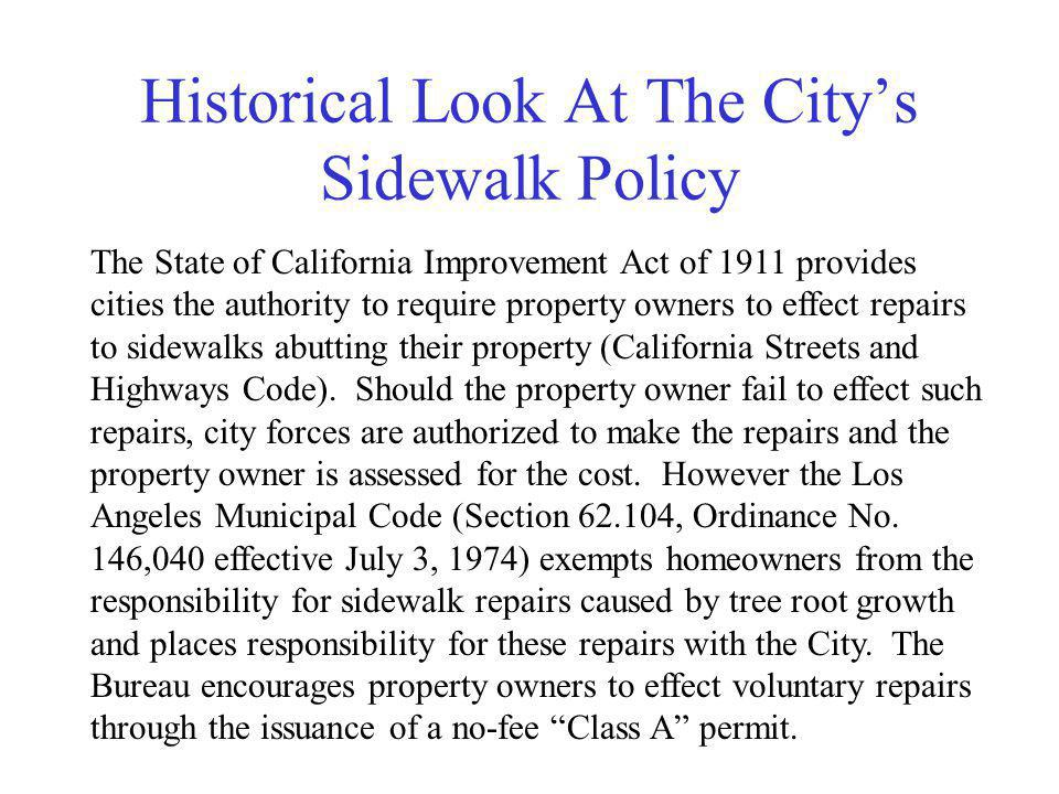 Historical Look At The Citys Sidewalk Policy The State of California Improvement Act of 1911 provides cities the authority to require property owners to effect repairs to sidewalks abutting their property (California Streets and Highways Code).