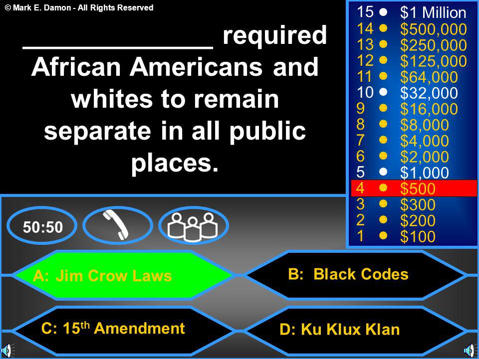 © Mark E. Damon - All Rights Reserved A: Jim Crow Laws C: 15 th Amendment B: Black Codes D: Ku Klux Klan 50:50 15 14 13 12 11 10 9 8 7 6 5 4 3 2 1 $1