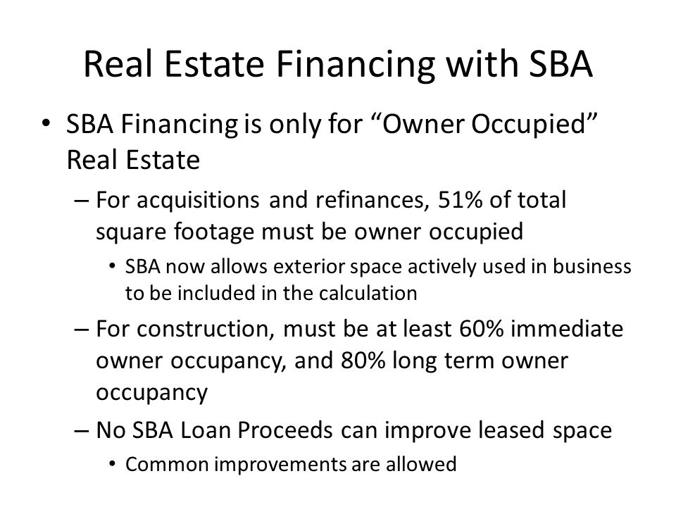 Financing Changes of Ownership Asset Purchases or Stock Purchases Allowed – In case of stock purchase, business must be co- borrower with stock purchaser – Must be a complete buyout of the departing or selling owner – Must provide a benefit to the business – Business Valuation must be completed by Lender or Third Party depending on size of transaction and level of goodwill If amount financed less appraised value of fixed assets < $250k, then Lender may perform its own valuation If amount financed less appraised value of fixed assets > $250k or if close relationship between buyer and seller, third party valuation by qualified professional will be required If goodwill/intangible assets > $500k, then Borrower must have a 25% equity injection for PLP submission