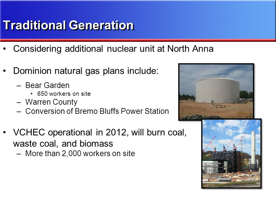 Considering additional nuclear unit at North Anna Dominion natural gas plans include: –Bear Garden 650 workers on site –Warren County –Conversion of B