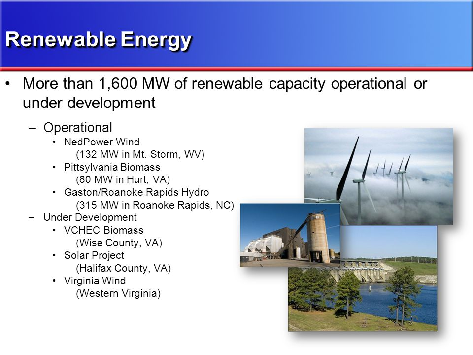 Renewable Energy More than 1,600 MW of renewable capacity operational or under development –Operational NedPower Wind (132 MW in Mt. Storm, WV) Pittsy