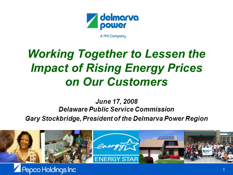 1 Working Together to Lessen the Impact of Rising Energy Prices on Our Customers June 17, 2008 Delaware Public Service Commission Gary Stockbridge, President of the Delmarva Power Region