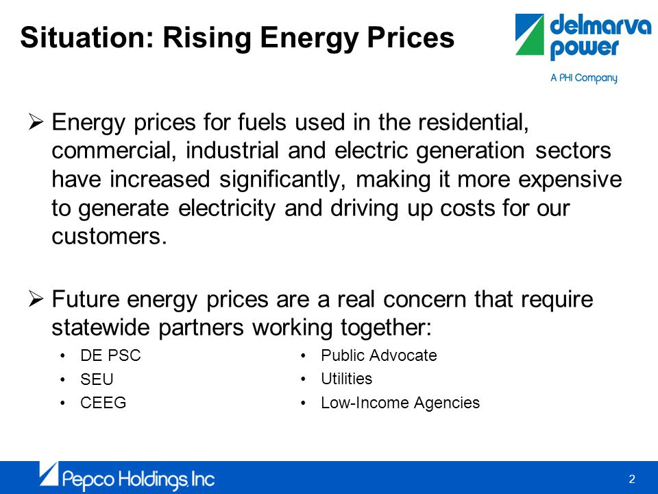 2 Situation: Rising Energy Prices Energy prices for fuels used in the residential, commercial, industrial and electric generation sectors have increased significantly, making it more expensive to generate electricity and driving up costs for our customers.