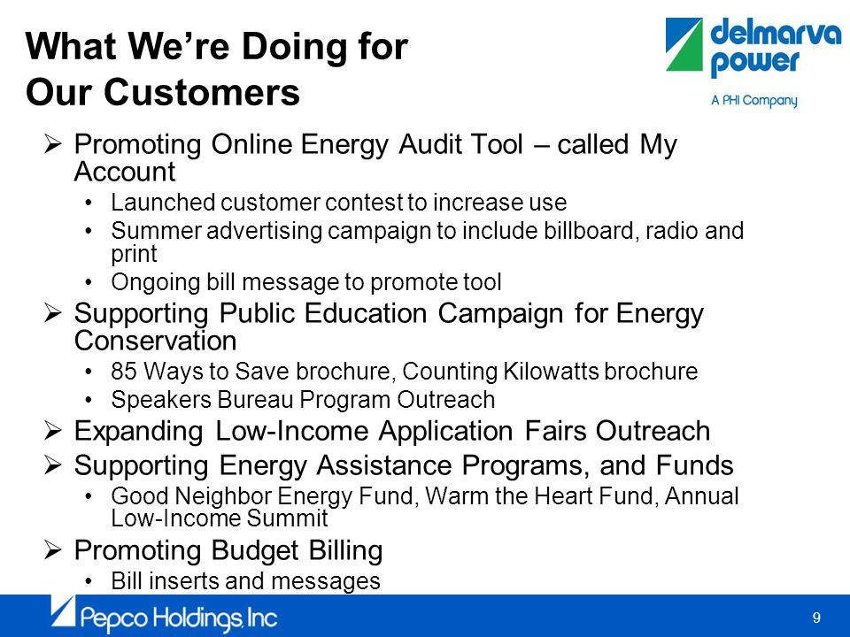 9 What Were Doing for Our Customers Promoting Online Energy Audit Tool – called My Account Launched customer contest to increase use Summer advertising campaign to include billboard, radio and print Ongoing bill message to promote tool Supporting Public Education Campaign for Energy Conservation 85 Ways to Save brochure, Counting Kilowatts brochure Speakers Bureau Program Outreach Expanding Low-Income Application Fairs Outreach Supporting Energy Assistance Programs, and Funds Good Neighbor Energy Fund, Warm the Heart Fund, Annual Low-Income Summit Promoting Budget Billing Bill inserts and messages