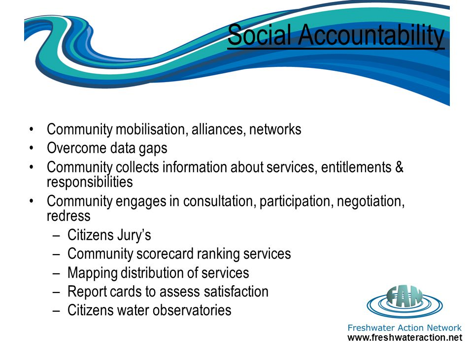 Social Accountability Community mobilisation, alliances, networks Overcome data gaps Community collects information about services, entitlements & responsibilities Community engages in consultation, participation, negotiation, redress –Citizens Jurys –Community scorecard ranking services –Mapping distribution of services –Report cards to assess satisfaction –Citizens water observatories