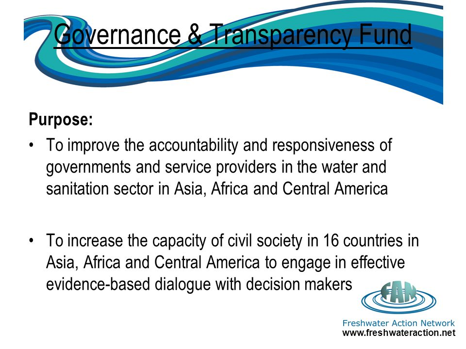 www.freshwateraction.net Governance & Transparency Fund Purpose: To improve the accountability and responsiveness of governments and service providers in the water and sanitation sector in Asia, Africa and Central America To increase the capacity of civil society in 16 countries in Asia, Africa and Central America to engage in effective evidence-based dialogue with decision makers