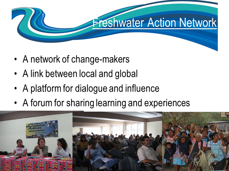 www.freshwateraction.net Freshwater Action Network A major network of civil society organisations Implementing and influencing water and sanitation policy and practice.