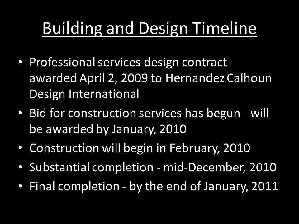 Building and Design Timeline Professional services design contract - awarded April 2, 2009 to Hernandez Calhoun Design International Bid for construction services has begun - will be awarded by January, 2010 Construction will begin in February, 2010 Substantial completion - mid-December, 2010 Final completion - by the end of January, 2011