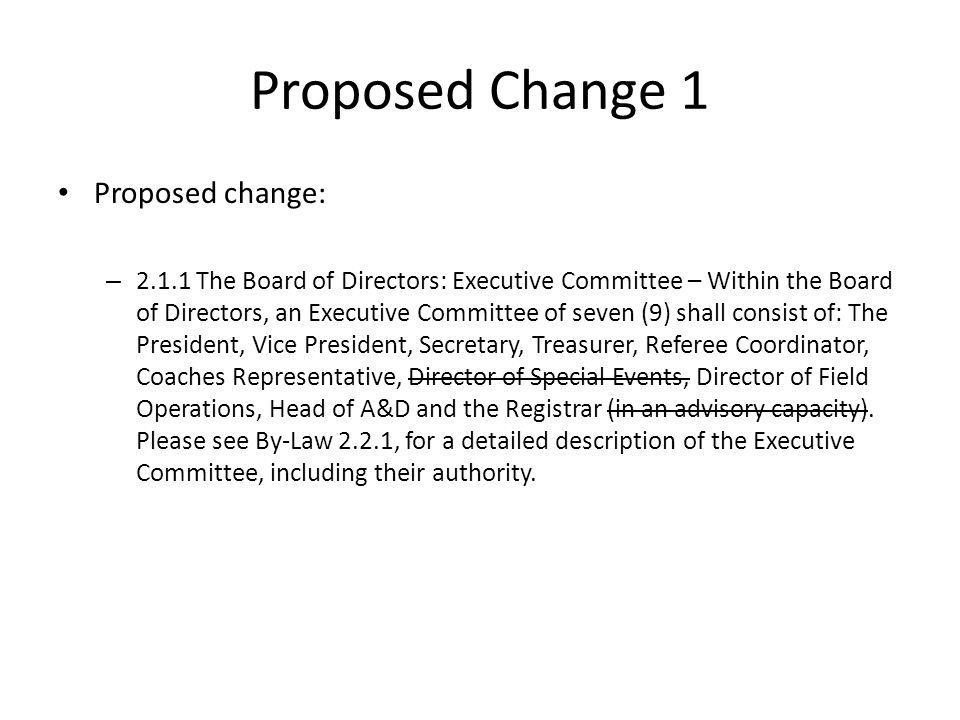 Proposed Change 1 Proposed change: – 2.1.1 The Board of Directors: Executive Committee – Within the Board of Directors, an Executive Committee of seven (9) shall consist of: The President, Vice President, Secretary, Treasurer, Referee Coordinator, Coaches Representative, Director of Special Events, Director of Field Operations, Head of A&D and the Registrar (in an advisory capacity).