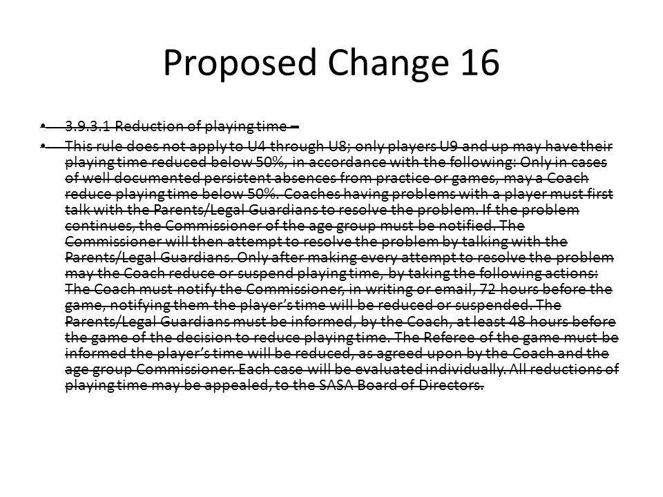 Proposed Change 16 3.9.3.1 Reduction of playing time – This rule does not apply to U4 through U8; only players U9 and up may have their playing time r