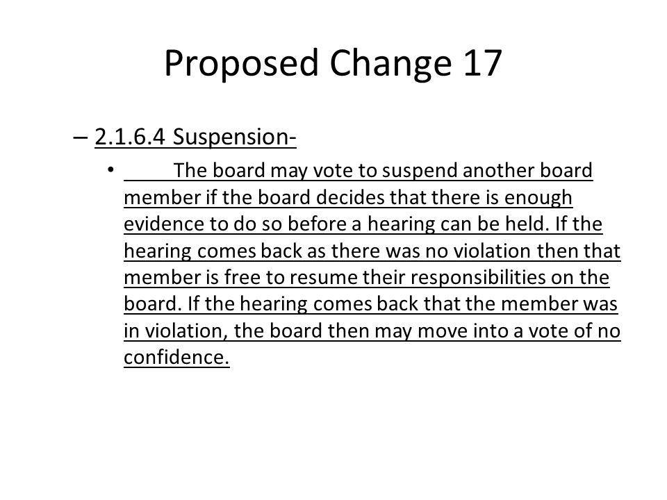 Proposed Change 17 – 2.1.6.4 Suspension- The board may vote to suspend another board member if the board decides that there is enough evidence to do so before a hearing can be held.