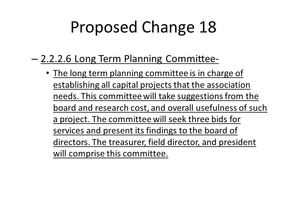 Proposed Change 18 – 2.2.2.6 Long Term Planning Committee- The long term planning committee is in charge of establishing all capital projects that the