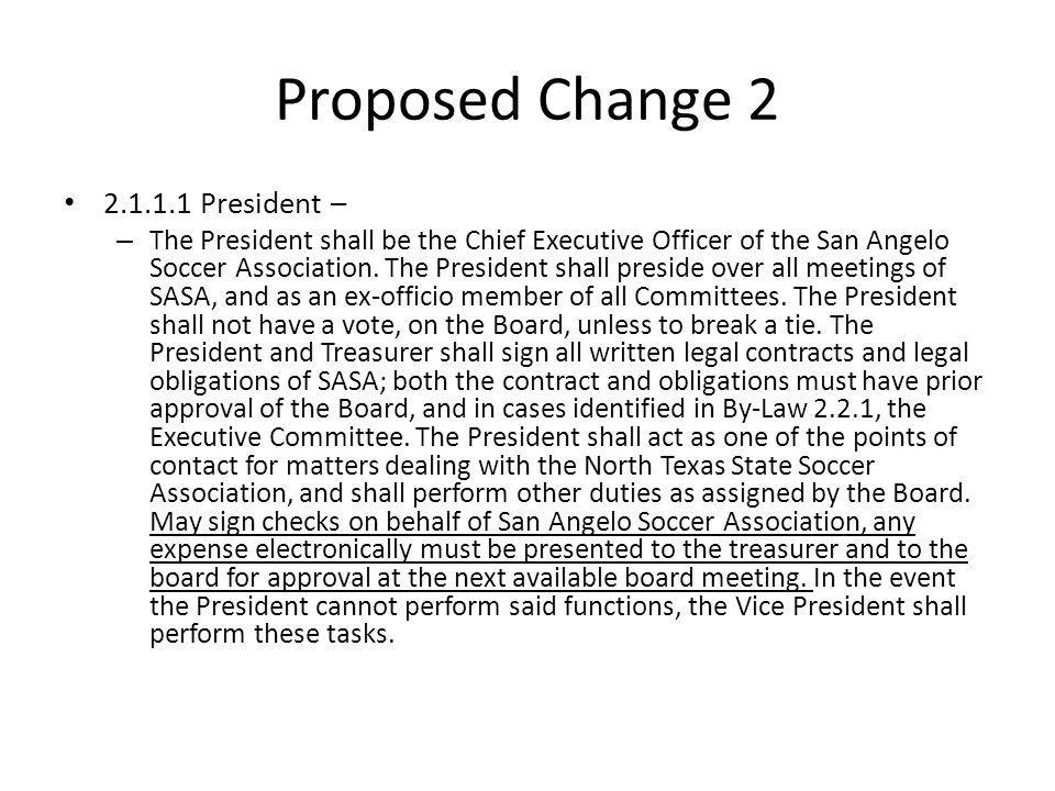 Proposed Change 2 2.1.1.1 President – – The President shall be the Chief Executive Officer of the San Angelo Soccer Association. The President shall p