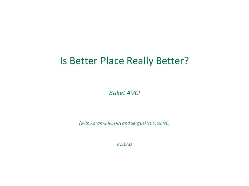 Buket AVCI (with Karan GIROTRA and Serguei NETESSINE) INSEAD Is Better Place Really Better?