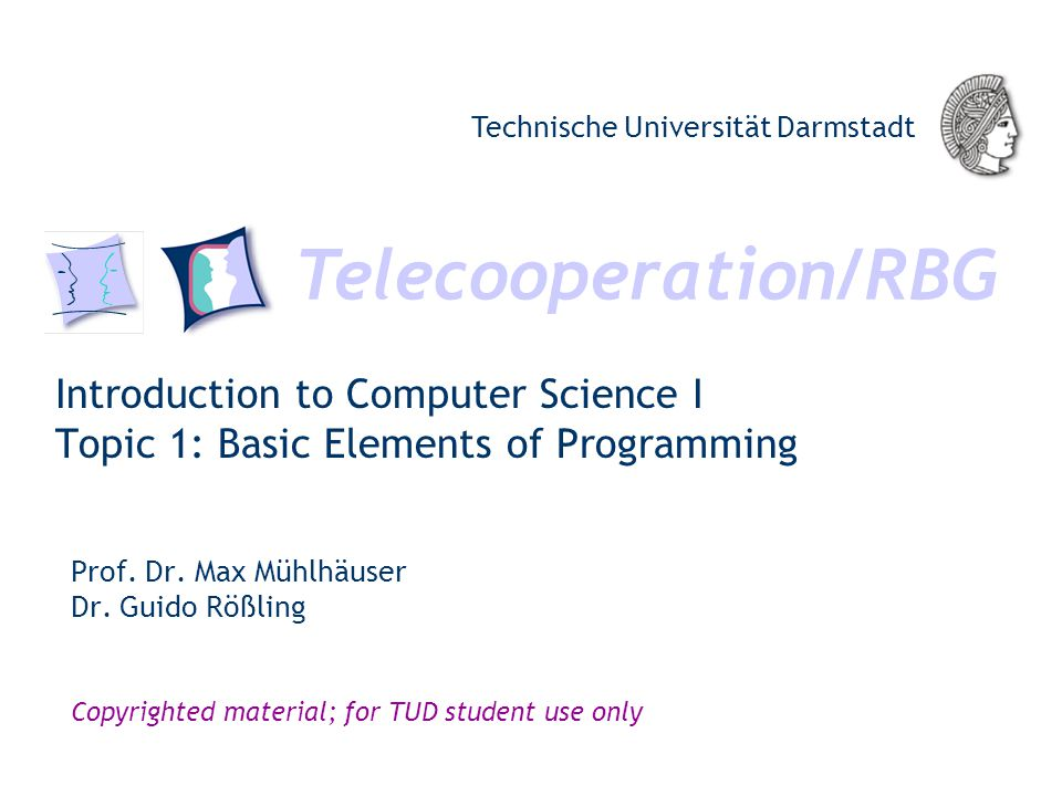Telecooperation/RBG Technische Universität Darmstadt Copyrighted material; for TUD student use only Introduction to Computer Science I Topic 1: Basic Elements of Programming Prof.