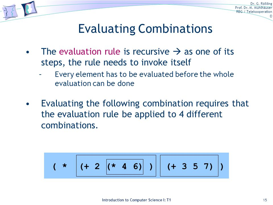 Dr. G. Rößling Prof. Dr. M. Mühlhäuser RBG / Telekooperation © Introduction to Computer Science I: T1 Evaluating Combinations The evaluation rule is r