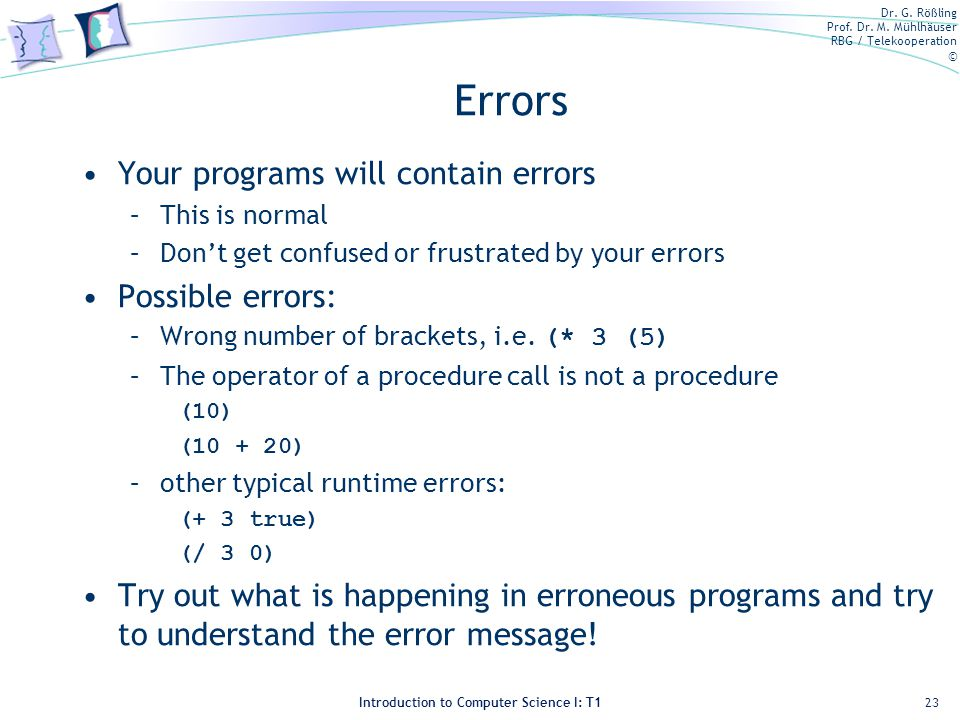 Dr. G. Rößling Prof. Dr. M. Mühlhäuser RBG / Telekooperation © Introduction to Computer Science I: T1 Errors Your programs will contain errors –This i