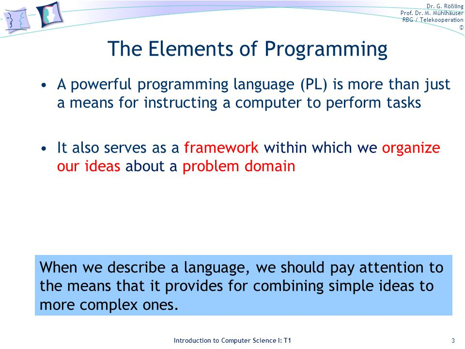 Dr. G. Rößling Prof. Dr. M. Mühlhäuser RBG / Telekooperation © Introduction to Computer Science I: T1 The Elements of Programming A powerful programmi
