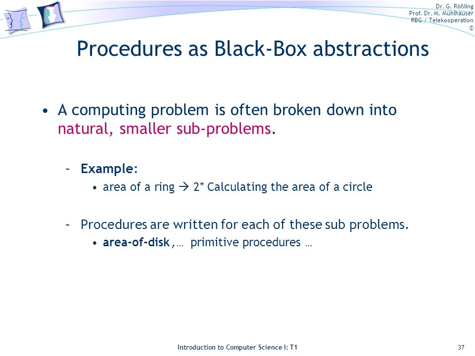 Dr. G. Rößling Prof. Dr. M. Mühlhäuser RBG / Telekooperation © Introduction to Computer Science I: T1 Procedures as Black-Box abstractions A computing
