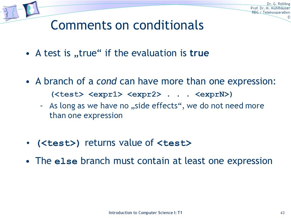 Dr. G. Rößling Prof. Dr. M. Mühlhäuser RBG / Telekooperation © Introduction to Computer Science I: T1 Comments on conditionals A test is true if the e